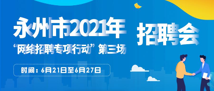 永州市2021年'百日千万网络招聘专项行动'第三场网络专场招聘会